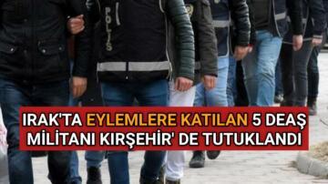 EYLEMLERE KATILAN 5 DEAŞ ÜYESİ KIRŞEHİR'DE TUTUKLANDI