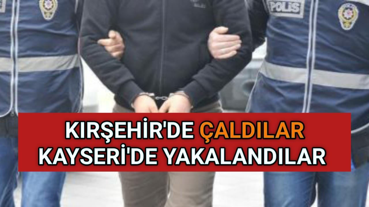 KIRŞEHİR'DE ÇALDILAR KAYSERİ'DE YAKALANDILAR