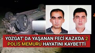 YOZGAT'DA FECİ KAZA: 2 POLİS HAYATINI KAYBETTİ