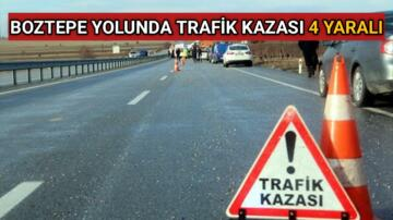 BOZTEPE YOLUNDA TRAFİK KAZASI 4 YARALI