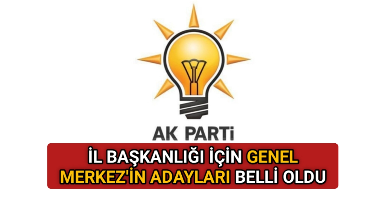 AK PARTİ'DE GENEL MERKEZ'İN İL BASKANI ADAYLARI NETLEŞTİ
