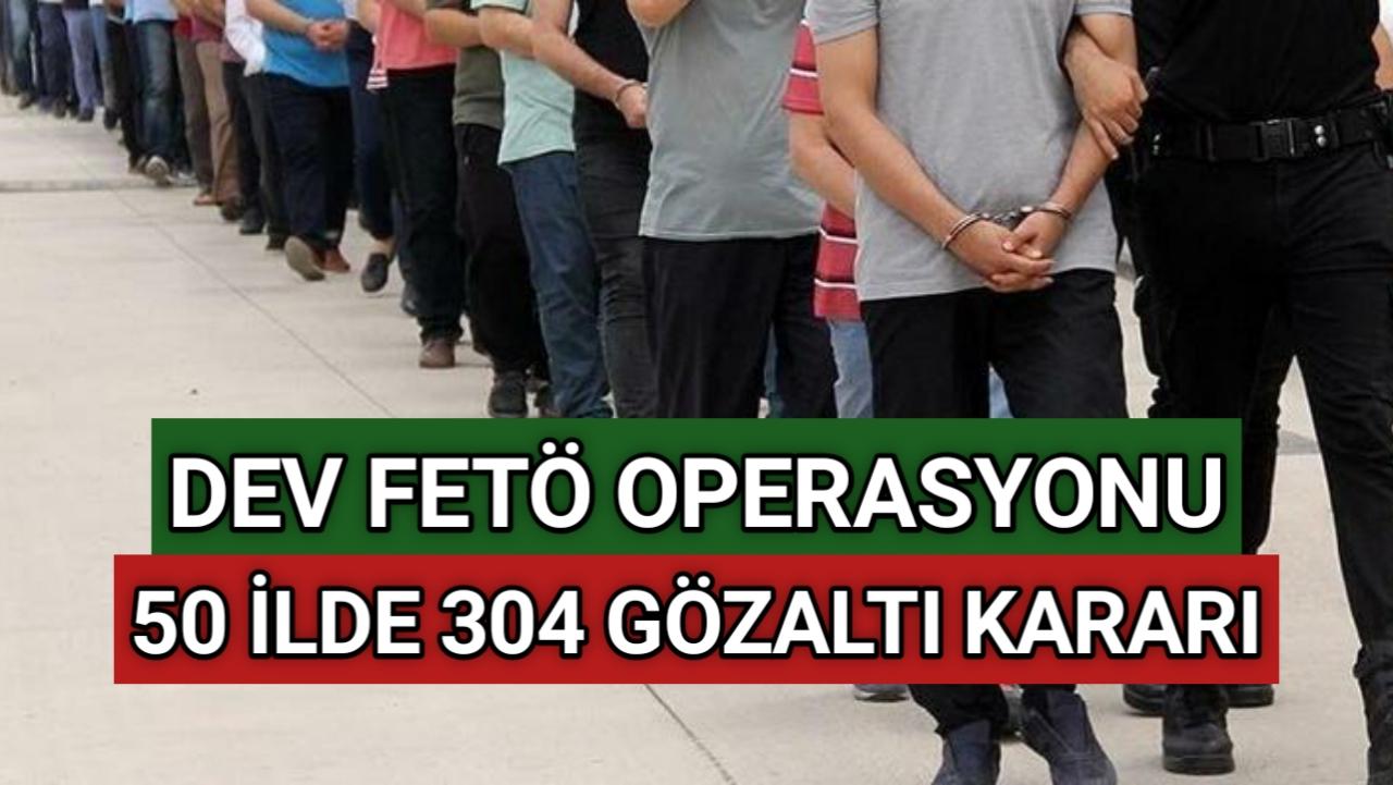 DEV FETÖ OPERASYONU: 50 İLDE 304 GÖZALTI KARARI