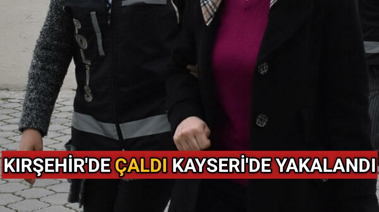 KIRŞEHİR'DE ÇALDI KAYSERİ'DE YAKALANDI
