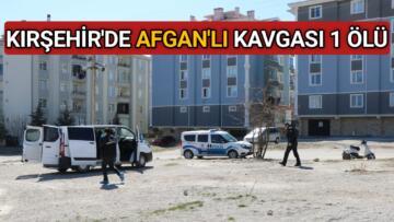 KIRŞEHİR'DE AFGANLI'LAR ARASINDA KAVGA 1 ÖLÜ
