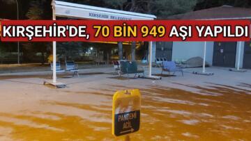 KIRŞEHİR'DE, 70 BİN 949 DOZ AŞI YAPILDI