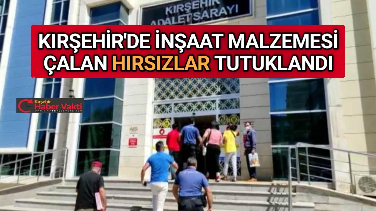 KIRŞEHİR'DE İNŞAAT MALZEMESİ HIRSIZLARI TUTUKLANDI
